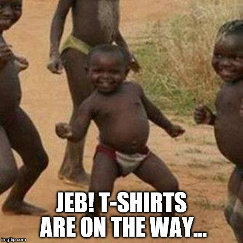 Lucky, lucky people | JEB! T-SHIRTS ARE ON THE WAY... | image tagged in memes,third world success kid,jeb,politics,jeb bush | made w/ Imgflip meme maker