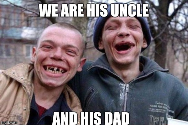 WE ARE HIS UNCLE AND HIS DAD | made w/ Imgflip meme maker