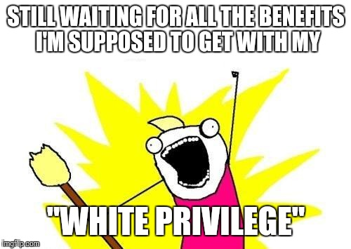"X All The Y Meme | STILL WAITING FOR ALL THE BENEFITS I'M SUPPOSED TO GET WITH MY ""WHITE PRIVILEGE"" 