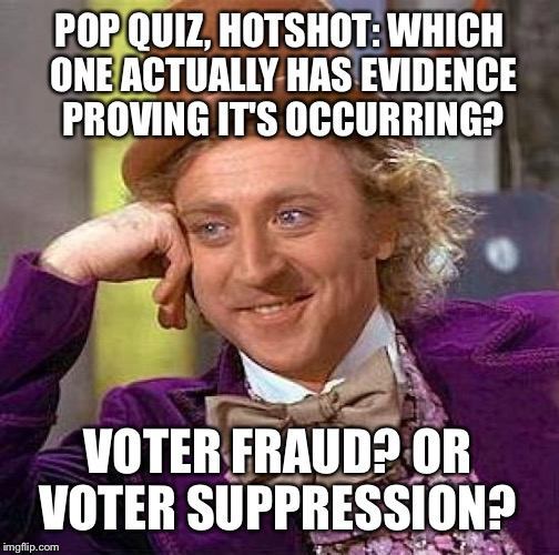 Creepy Condescending Wonka Meme | POP QUIZ, HOTSHOT: WHICH ONE ACTUALLY HAS EVIDENCE PROVING IT'S OCCURRING? VOTER FRAUD? OR VOTER SUPPRESSION? | image tagged in memes,creepy condescending wonka | made w/ Imgflip meme maker