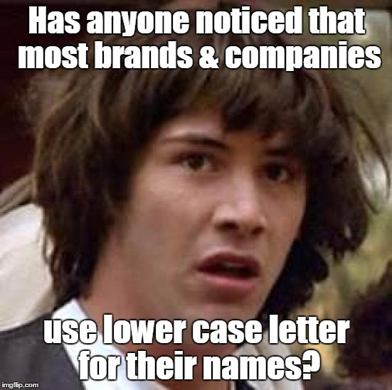conspiracy Keanu |  Has anyone noticed that most brands & companies; use lower case letter for their names? | image tagged in memes,conspiracy keanu,brand,companies,facebook,tumblr | made w/ Imgflip meme maker