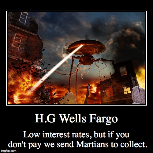 H.G Wells Fargo | Low interest rates, but if you don't pay we send Martians to collect. | image tagged in funny,demotivationals | made w/ Imgflip demotivational maker