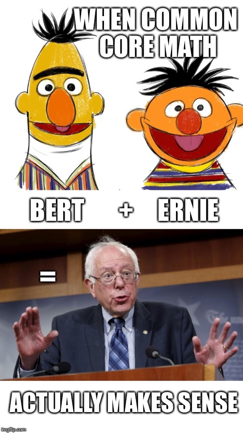 Common Core Math Explained | WHEN COMMON CORE MATH ACTUALLY MAKES SENSE BERT       +     ERNIE = | image tagged in bernie,bernie sanders,election 2016,common core | made w/ Imgflip meme maker
