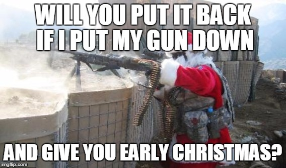 WILL YOU PUT IT BACK IF I PUT MY GUN DOWN AND GIVE YOU EARLY CHRISTMAS? | made w/ Imgflip meme maker