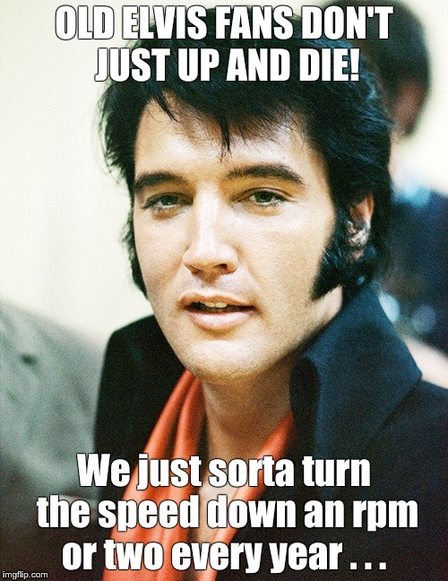 Old Elvis Fans | OLD ELVIS FANS DON'T JUST UP AND DIE! We just sorta turn the speed down an rpm or two every year . . . | image tagged in elvis presley | made w/ Imgflip meme maker