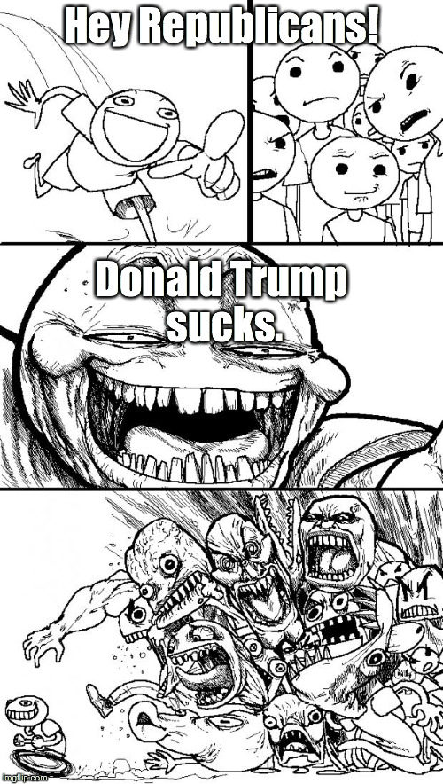 From one Republican to the others... |  Hey Republicans! Donald Trump sucks. | image tagged in memes,hey internet,donald trump,politics,political,republicans | made w/ Imgflip meme maker