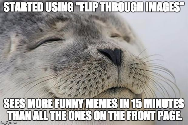 "I now know why it's called Imgflip. |  STARTED USING ""FLIP THROUGH IMAGES""; SEES MORE FUNNY MEMES IN 15 MINUTES THAN ALL THE ONES ON THE FRONT PAGE. 