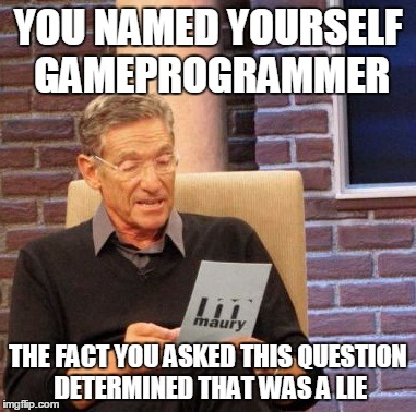 Maury Lie Detector Meme |  YOU NAMED YOURSELF GAMEPROGRAMMER; THE FACT YOU ASKED THIS QUESTION DETERMINED THAT WAS A LIE | image tagged in memes,maury lie detector | made w/ Imgflip meme maker