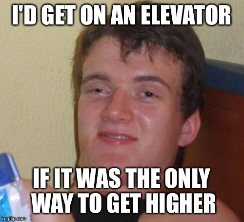 10 Guy Meme | I'D GET ON AN ELEVATOR IF IT WAS THE ONLY WAY TO GET HIGHER | image tagged in memes,10 guy | made w/ Imgflip meme maker