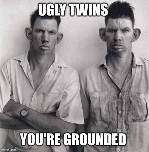 UGLY TWINS YOU'RE GROUNDED | made w/ Imgflip meme maker