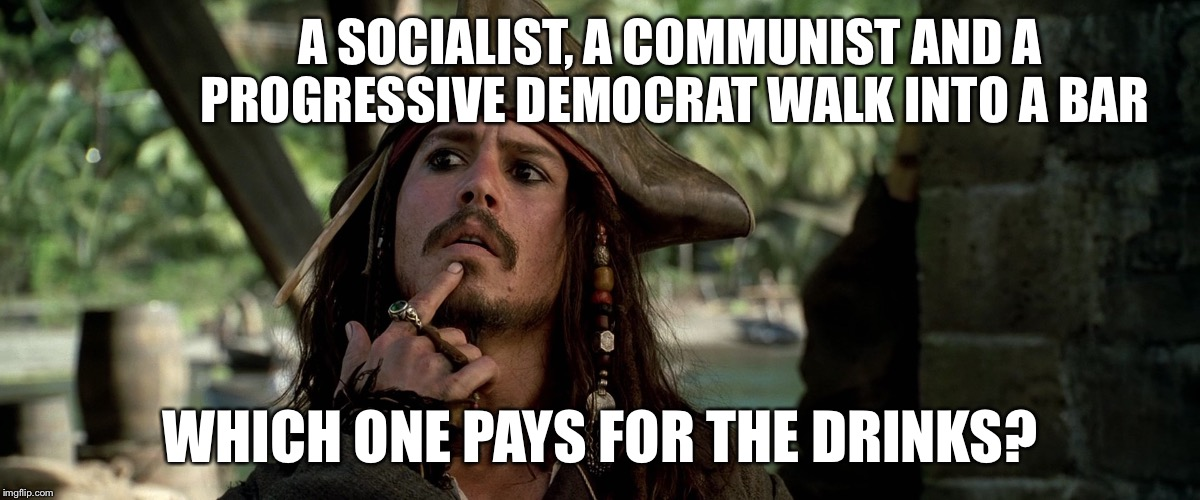 Things that make you go Hmmm..... |  A SOCIALIST, A COMMUNIST AND A PROGRESSIVE DEMOCRAT WALK INTO A BAR; WHICH ONE PAYS FOR THE DRINKS? | image tagged in jack sparrow,socialist,democrat,progressive,communist | made w/ Imgflip meme maker