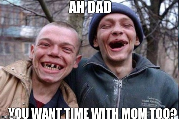 AH DAD YOU WANT TIME WITH MOM TOO? | made w/ Imgflip meme maker