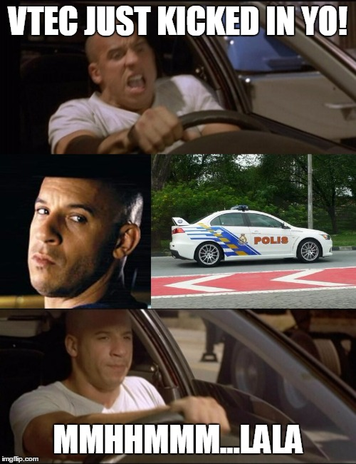 VTEC JUST KICKED IN YO! MMHHMMM...LALA | image tagged in cars,vin diesel,race,evo,police car,fast and furious | made w/ Imgflip meme maker