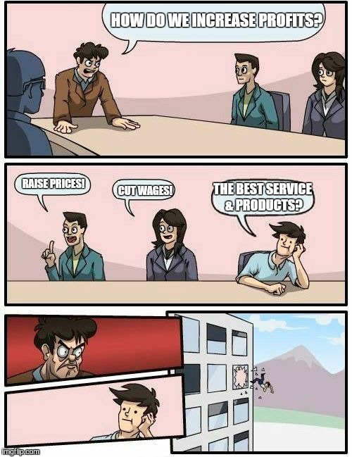 Boardroom Meeting Suggestion | HOW DO WE INCREASE PROFITS? RAISE PRICES! CUT WAGES! THE BEST SERVICE & PRODUCTS? | image tagged in memes,boardroom meeting suggestion,mind your own business,we all go out the window boardroom meeting suggestion,funny,first worl | made w/ Imgflip meme maker