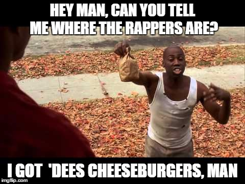 HEY MAN, CAN YOU TELL ME WHERE THE RAPPERS ARE? I GOT  'DEES CHEESEBURGERS, MAN | made w/ Imgflip meme maker
