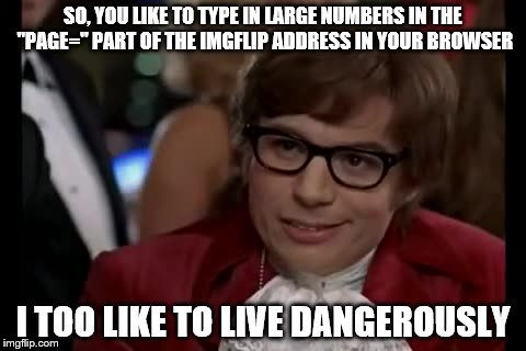 "PAGE 69 A FAVE | SO, YOU LIKE TO TYPE IN LARGE NUMBERS IN THE ""PAGE="" PART OF THE IMGFLIP ADDRESS IN YOUR BROWSER I TOO LIKE TO LIVE DANGEROUSLY 