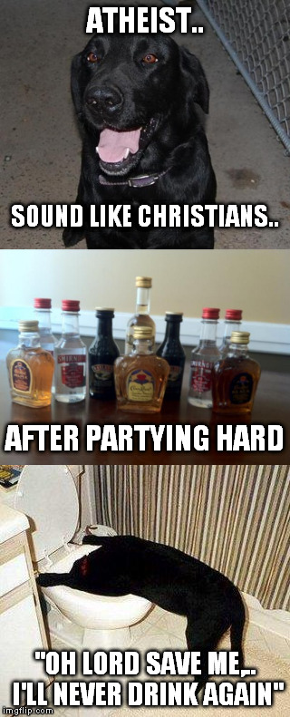 "saved!  | ATHEIST.. ""OH LORD SAVE ME,.. I'LL NEVER DRINK AGAIN"" SOUND LIKE CHRISTIANS.. AFTER PARTYING HARD 