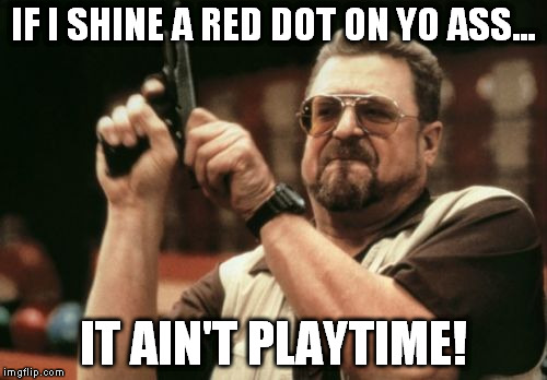 Am I The Only One Around Here Meme | IF I SHINE A RED DOT ON YO ASS... IT AIN'T PLAYTIME! | image tagged in memes,am i the only one around here | made w/ Imgflip meme maker