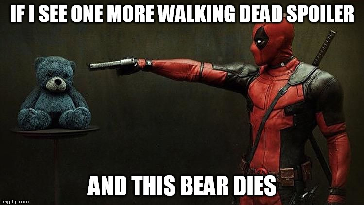 Deadpool hostage  | IF I SEE ONE MORE WALKING DEAD SPOILER AND THIS BEAR DIES | image tagged in deadpool hostage,the walking dead returns | made w/ Imgflip meme maker