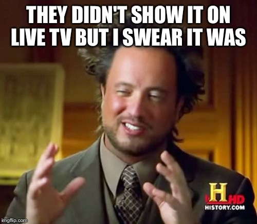 Ancient Aliens Meme | THEY DIDN'T SHOW IT ON LIVE TV BUT I SWEAR IT WAS | image tagged in memes,ancient aliens | made w/ Imgflip meme maker