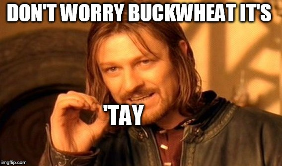One Does Not Simply Meme | DON'T WORRY BUCKWHEAT IT'S 'TAY | image tagged in memes,one does not simply | made w/ Imgflip meme maker