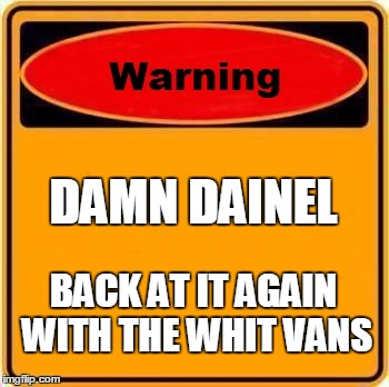 Warning Sign Meme |  DAMN DAINEL; BACK AT IT AGAIN WITH THE WHIT VANS | image tagged in memes,warning sign | made w/ Imgflip meme maker
