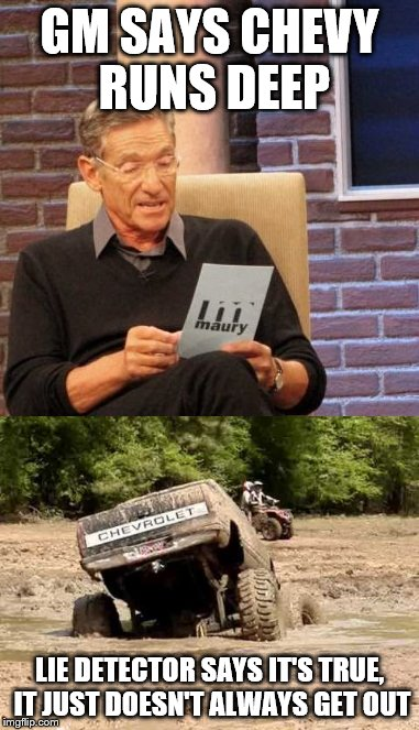 For Ford Eyes Only |  GM SAYS CHEVY RUNS DEEP; LIE DETECTOR SAYS IT'S TRUE, IT JUST DOESN'T ALWAYS GET OUT | image tagged in maury lie detector,chevy sucks,ford,chevrolet,chevy | made w/ Imgflip meme maker