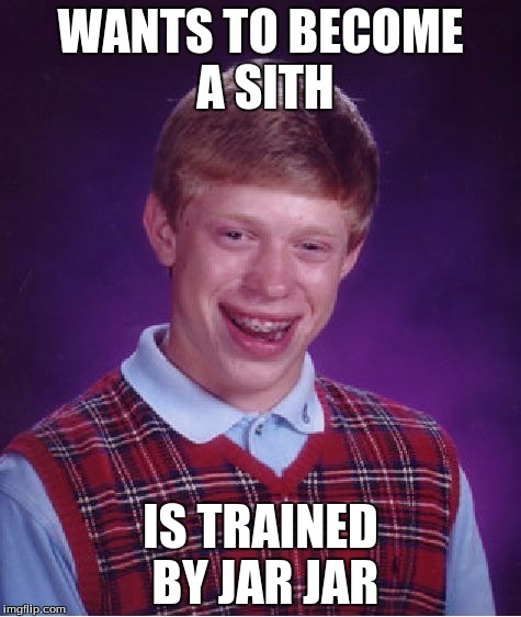 Bad Luck Brian Meme | WANTS TO BECOME A SITH IS TRAINED BY JAR JAR | image tagged in memes,bad luck brian | made w/ Imgflip meme maker