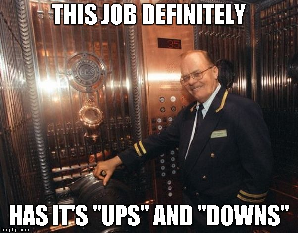 "THIS JOB DEFINITELY HAS IT'S ""UPS"" AND ""DOWNS"" 