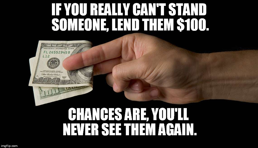 Why's everyone loaning me money all of a sudden? |  IF YOU REALLY CAN'T STAND SOMEONE, LEND THEM $100. CHANCES ARE, YOU'LL NEVER SEE THEM AGAIN. | image tagged in lend money,hate,money,life hack,memes | made w/ Imgflip meme maker
