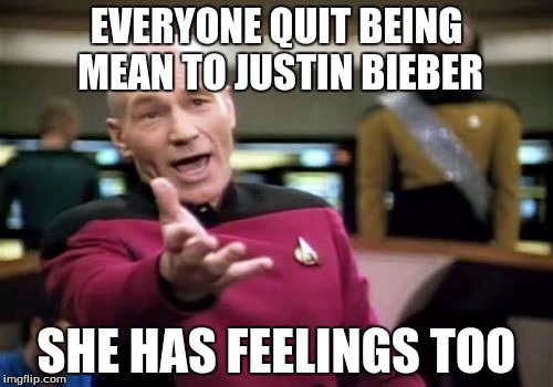 :D | EVERYONE QUIT BEING MEAN TO JUSTIN BIEBER SHE HAS FEELINGS TOO | image tagged in memes,picard wtf | made w/ Imgflip meme maker