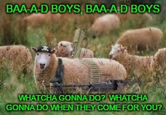 BAA-A-D BOYS, BAA-A-D BOYS WHATCHA GONNA DO?  WHATCHA GONNA DO WHEN THEY COME FOR YOU? | made w/ Imgflip meme maker