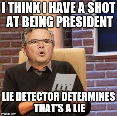Jeb Lie Detector | I THINK I HAVE A SHOT AT BEING PRESIDENT LIE DETECTOR DETERMINES THAT'S A LIE | image tagged in memes,maury lie detector,jeb bush | made w/ Imgflip meme maker