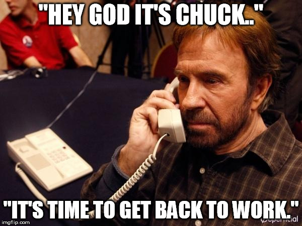 "get back to work | ""HEY GOD IT'S CHUCK.."" ""IT'S TIME TO GET BACK TO WORK."" 