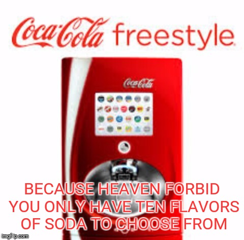 Over 100 flavor combinations | BECAUSE HEAVEN FORBID YOU ONLY HAVE TEN FLAVORS OF SODA TO CHOOSE FROM | image tagged in coca cola freestyle,memes | made w/ Imgflip meme maker