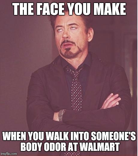 Face You Make Robert Downey Jr Meme |  THE FACE YOU MAKE; WHEN YOU WALK INTO SOMEONE'S BODY ODOR AT WALMART | image tagged in memes,face you make robert downey jr | made w/ Imgflip meme maker