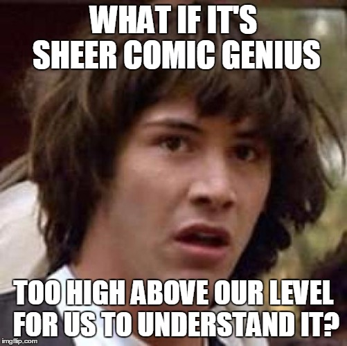 Conspiracy Keanu Meme | WHAT IF IT'S SHEER COMIC GENIUS TOO HIGH ABOVE OUR LEVEL FOR US TO UNDERSTAND IT? | image tagged in memes,conspiracy keanu | made w/ Imgflip meme maker