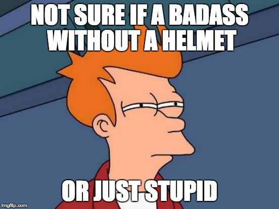 Futurama Fry Meme | NOT SURE IF A BADASS WITHOUT A HELMET OR JUST STUPID | image tagged in memes,futurama fry | made w/ Imgflip meme maker