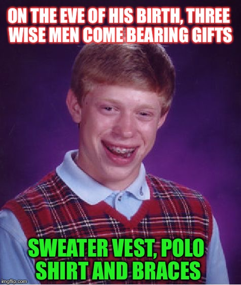 Bad Luck Brian |  ON THE EVE OF HIS BIRTH, THREE WISE MEN COME BEARING GIFTS; SWEATER VEST, POLO SHIRT AND BRACES | image tagged in memes,bad luck brian | made w/ Imgflip meme maker