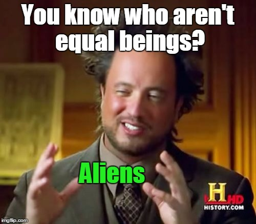 Ancient Aliens Meme | You know who aren't equal beings? Aliens | image tagged in memes,ancient aliens | made w/ Imgflip meme maker