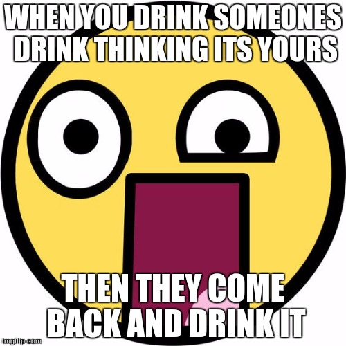 WAAAAA?!!? |  WHEN YOU DRINK SOMEONES DRINK THINKING ITS YOURS; THEN THEY COME BACK AND DRINK IT | image tagged in my meme | made w/ Imgflip meme maker