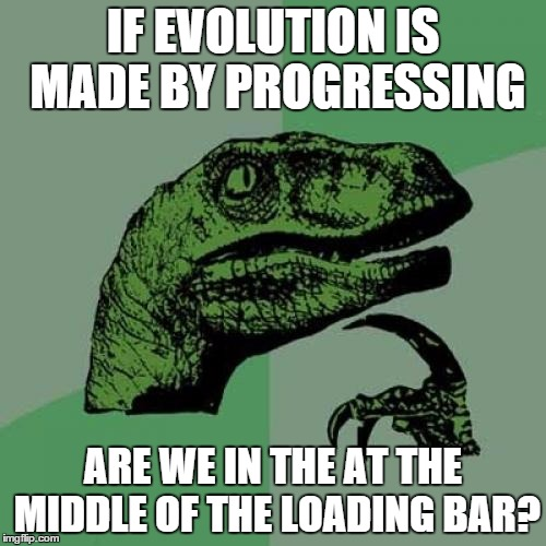 Philosoraptor | IF EVOLUTION IS MADE BY PROGRESSING ARE WE IN THE AT THE MIDDLE OF THE LOADING BAR? | image tagged in memes,philosoraptor | made w/ Imgflip meme maker