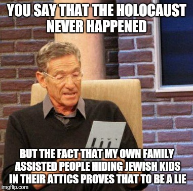 Britain is no longer teaching about the Holocaust in schools.   It offends a certain religion. |  YOU SAY THAT THE HOLOCAUST NEVER HAPPENED; BUT THE FACT THAT MY OWN FAMILY ASSISTED PEOPLE HIDING JEWISH KIDS IN THEIR ATTICS PROVES THAT TO BE A LIE | image tagged in memes,maury lie detector,history | made w/ Imgflip meme maker