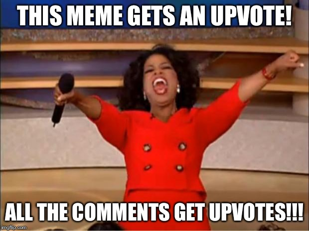 Oprah You Get A Meme | THIS MEME GETS AN UPVOTE! ALL THE COMMENTS GET UPVOTES!!! | image tagged in memes,oprah you get a | made w/ Imgflip meme maker