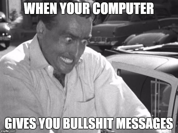 Why Won't This Work Right?! | WHEN YOUR COMPUTER GIVES YOU BULLSHIT MESSAGES | image tagged in why won't this work right | made w/ Imgflip meme maker