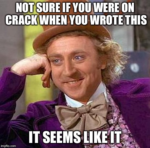 Creepy Condescending Wonka Meme | NOT SURE IF YOU WERE ON CRACK WHEN YOU WROTE THIS IT SEEMS LIKE IT | image tagged in memes,creepy condescending wonka | made w/ Imgflip meme maker