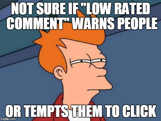 "Futurama Fry Meme | NOT SURE IF ""LOW RATED COMMENT"" WARNS PEOPLE OR TEMPTS THEM TO CLICK 