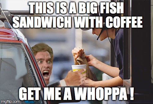 Arnold at Burger King | THIS IS A BIG FISH SANDWICH WITH COFFEE GET ME A WHOPPA ! | image tagged in arnold schwarzenegger,arnold meme,angry arnold | made w/ Imgflip meme maker