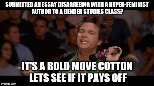 Bold Move Cotton | SUBMITTED AN ESSAY DISAGREEING WITH A HYPER-FEMINIST AUTHOR TO A GENDER STUDIES CLASS? IT'S A BOLD MOVE COTTON LETS SEE IF IT PAYS OFF | image tagged in bold move cotton,AdviceAnimals | made w/ Imgflip meme maker
