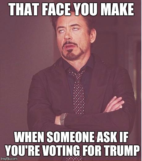 Face You Make Robert Downey Jr Meme | THAT FACE YOU MAKE WHEN SOMEONE ASK IF YOU'RE VOTING FOR TRUMP | image tagged in memes,face you make robert downey jr | made w/ Imgflip meme maker